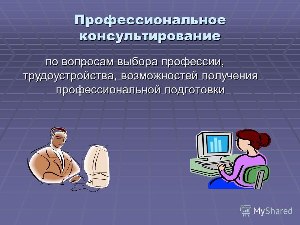 Профессиональное консультирование по вопросам выбора профессии, трудоустройства, возможностей получения профессиональной подготовки