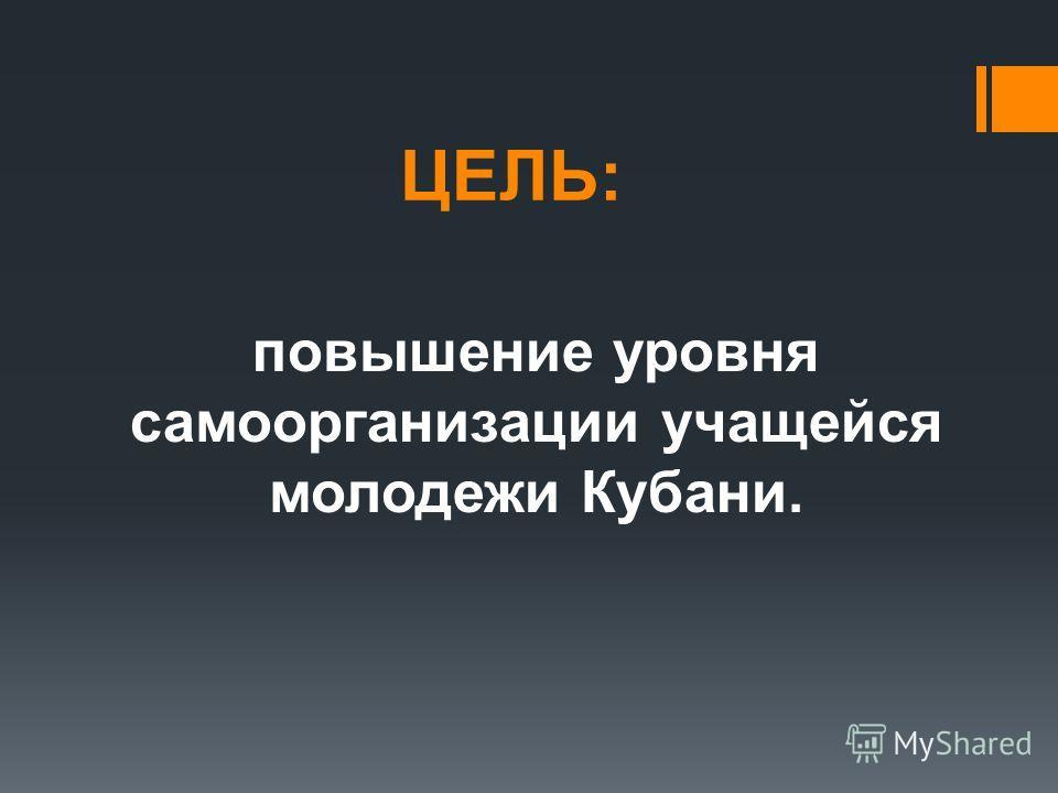 ЦЕЛЬ: повышение уровня самоорганизации учащейся молодежи Кубани.