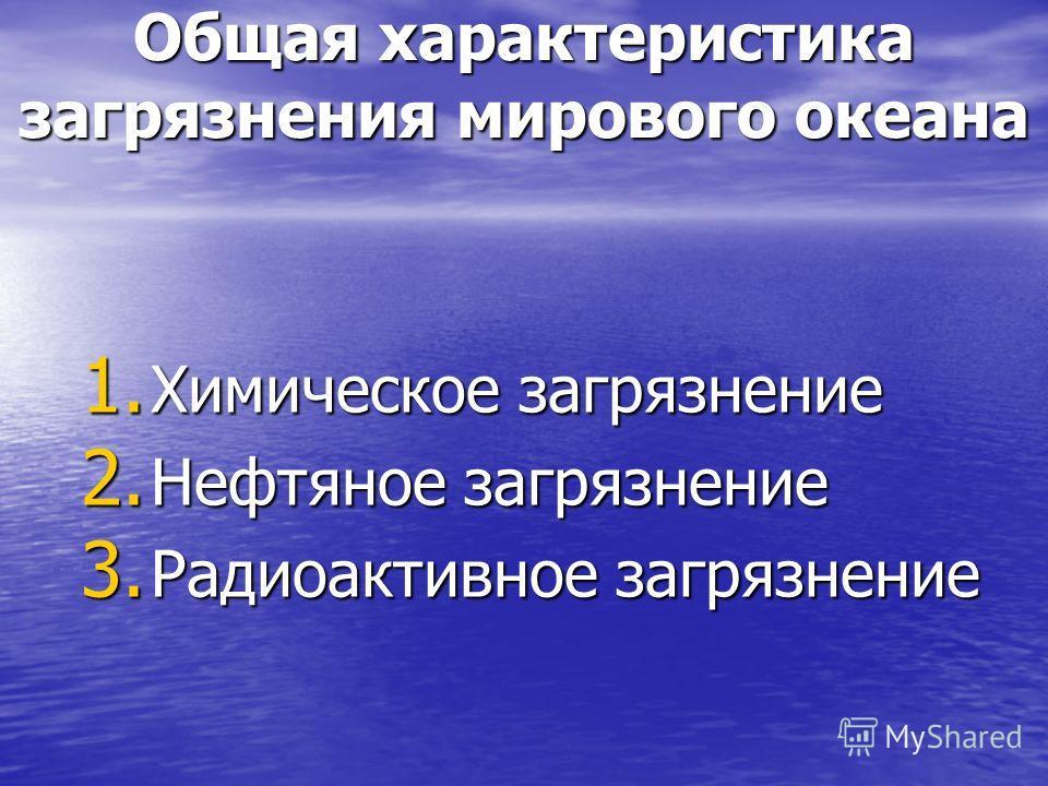 Общая характеристика загрязнения мирового океана 1. Химическое загрязнение 2. Нефтяное загрязнение 3. Радиоактивное загрязнение