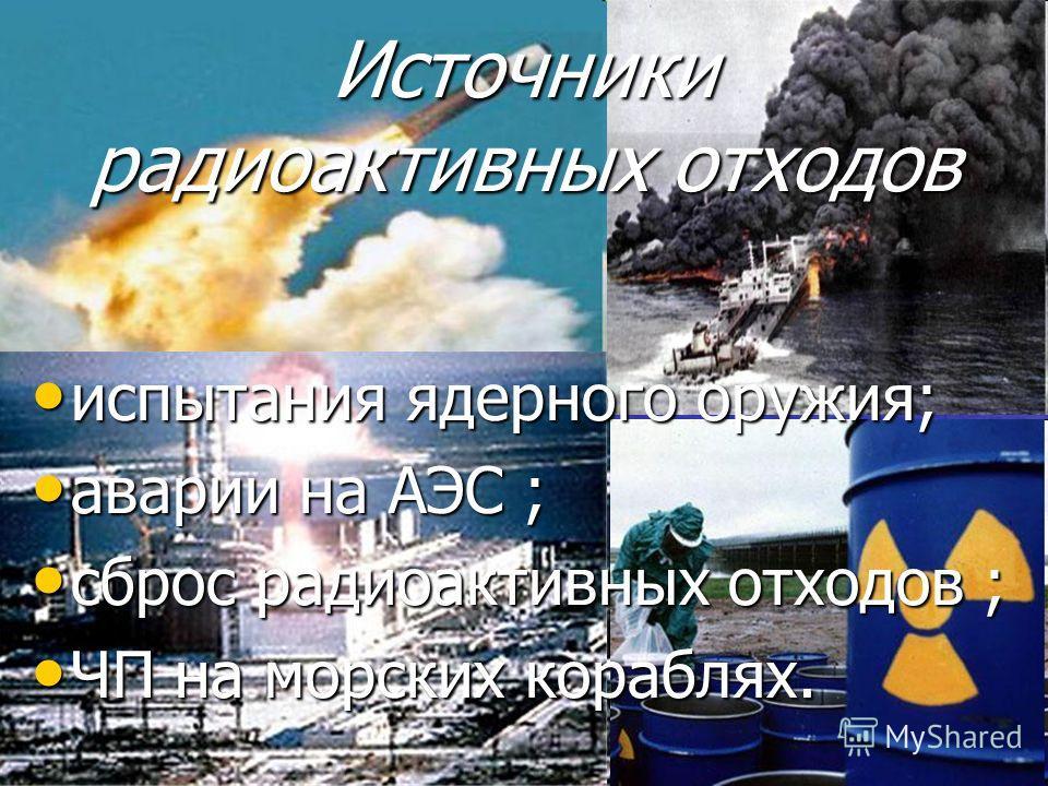 испытания ядерного оружия; испытания ядерного оружия; аварии на АЭС ; аварии на АЭС ; сброс радиоактивных отходов ; сброс радиоактивных отходов ; ЧП на морских кораблях. ЧП на морских кораблях. Источники радиоактивных отходов