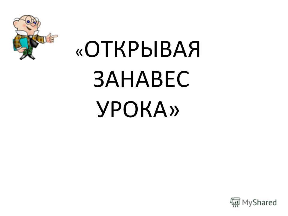 « ОТКРЫВАЯ ЗАНАВЕС УРОКА»