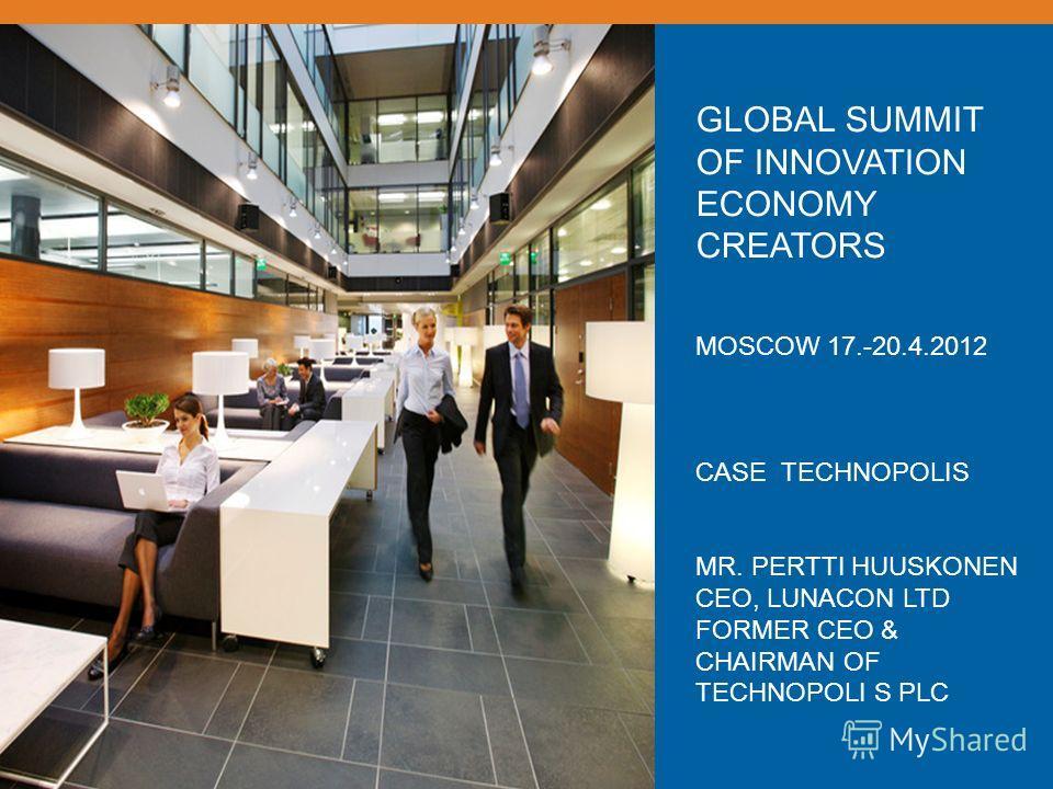 GLOBAL SUMMIT OF INNOVATION ECONOMY CREATORS MOSCOW 17.-20.4.2012 CASE TECHNOPOLIS MR. PERTTI HUUSKONEN CEO, LUNACON LTD FORMER CEO & CHAIRMAN OF TECHNOPOLI S PLC
