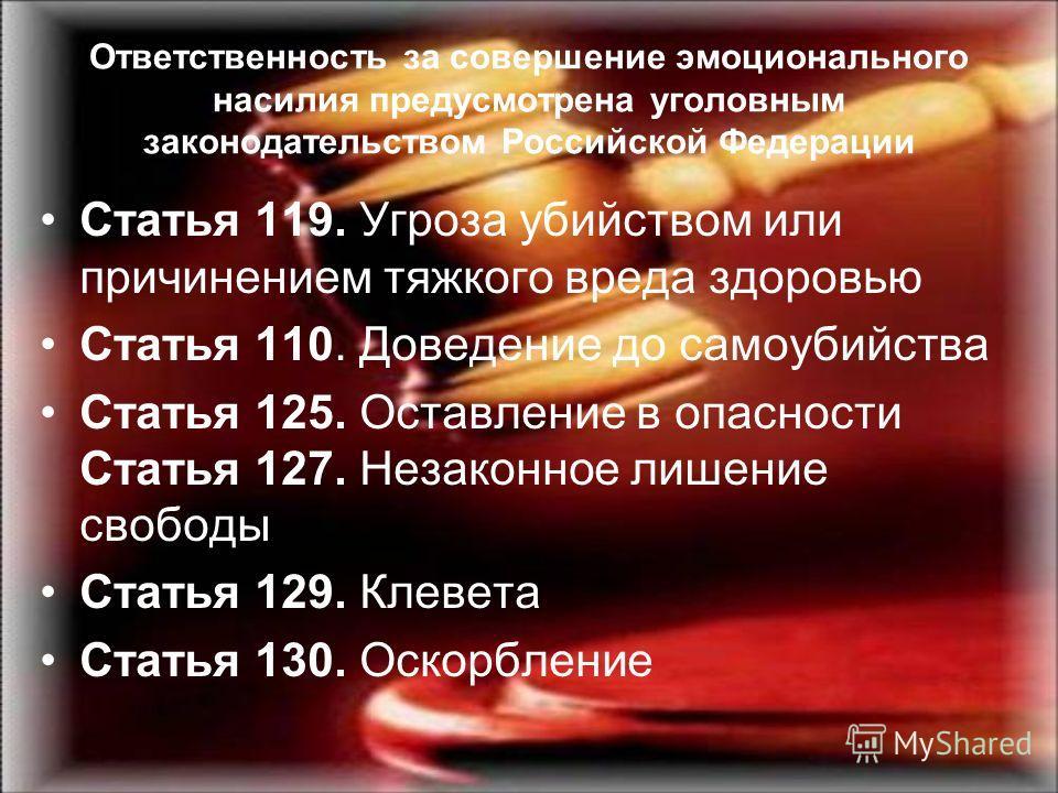 Ответственность за совершение эмоционального насилия предусмотрена уголовным законодательством Российской Федерации Статья 119. Угроза убийством или причинением тяжкого вреда здоровью Статья 110. Доведение до самоубийства Статья 125. Оставление в опа