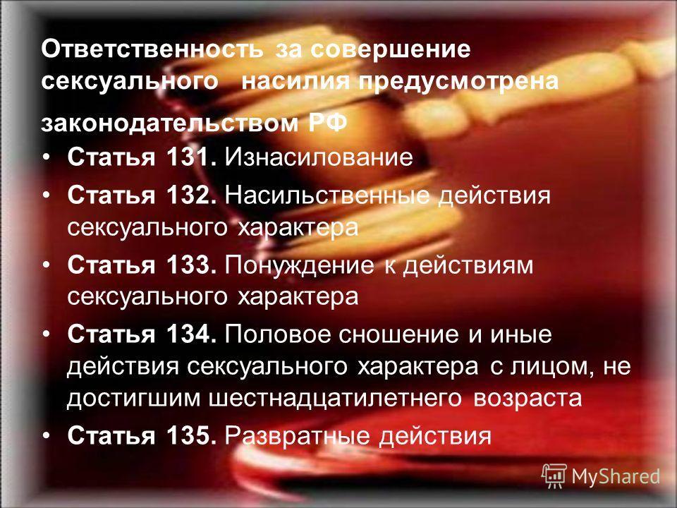 Ответственность за совершение сексуального насилия предусмотрена законодательством РФ Статья 131. Изнасилование Статья 132. Насильственные действия сексуального характера Статья 133. Понуждение к действиям сексуального характера Статья 134. Половое с