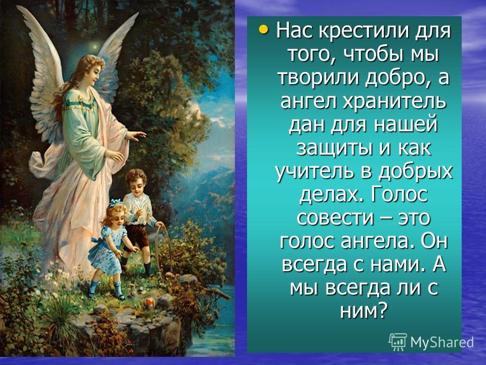 Нас крестили для того, чтобы мы творили добро, а ангел хранитель дан для нашей защиты и как учитель в добрых делах. Голос совести – это голос ангела. Он всегда с нами. А мы всегда ли с ним? Нас крестили для того, чтобы мы творили добро, а ангел храни