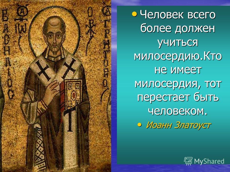 Человек всего более должен учиться милосердию.Кто не имеет милосердия, тот перестает быть человеком. Человек всего более должен учиться милосердию.Кто не имеет милосердия, тот перестает быть человеком. Иоанн Златоуст Иоанн Златоуст