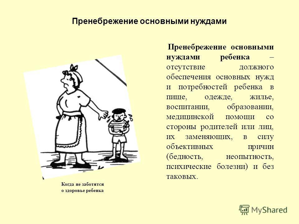 Пренебрежение основными нуждами Пренебрежение основными нуждами ребенка – отсутствие должного обеспечения основных нужд и потребностей ребенка в пище, одежде, жилье, воспитании, образовании, медицинской помощи со стороны родителей или лиц, их заменяю