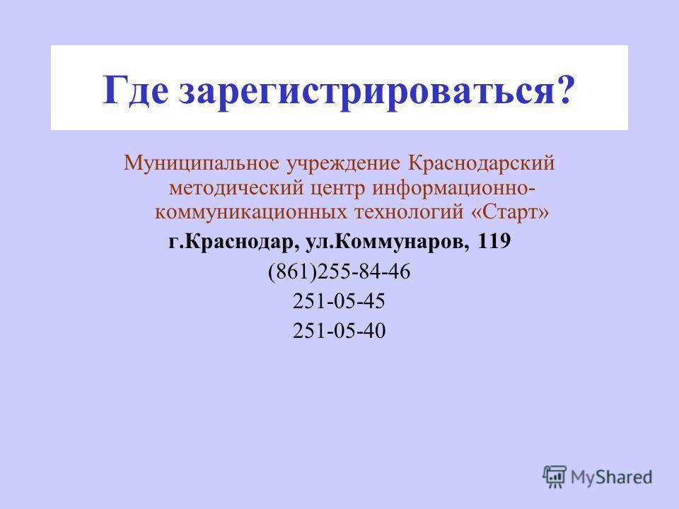 Где зарегистрироваться? Муниципальное учреждение Краснодарский методический центр информационно- коммуникационных технологий «Старт» г.Краснодар, ул.Коммунаров, 119 (861)255-84-46 251-05-45 251-05-40