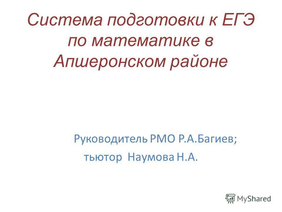 Система подготовки к ЕГЭ по математике в Апшеронском районе Руководитель РМО Р.А.Багиев; тьютор Наумова Н.А.