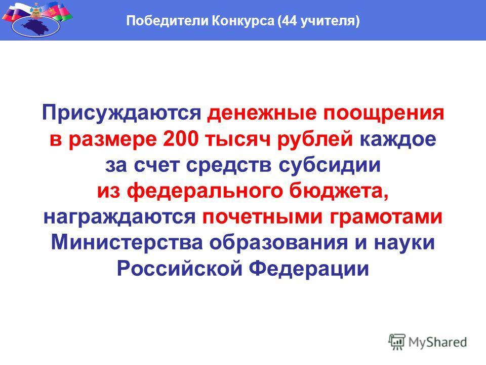 Победители Конкурса (44 учителя) Присуждаются денежные поощрения в размере 200 тысяч рублей каждое за счет средств субсидии из федерального бюджета, награждаются почетными грамотами Министерства образования и науки Российской Федерации