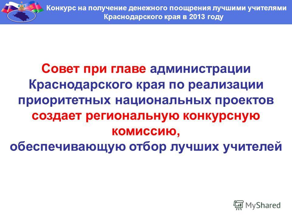 Конкурс на получение денежного поощрения лучшими учителями Краснодарского края в 2013 году Совет при главе администрации Краснодарского края по реализации приоритетных национальных проектов создает региональную конкурсную комиссию, обеспечивающую отб