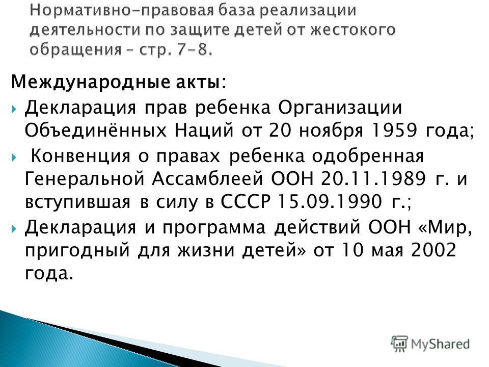 Международные акты: Декларация прав ребенка Организации Объединённых Наций от 20 ноября 1959 года; Конвенция о правах ребенка одобренная Генеральной Ассамблеей ООН 20.11.1989 г. и вступившая в силу в СССР 15.09.1990 г.; Декларация и программа действи