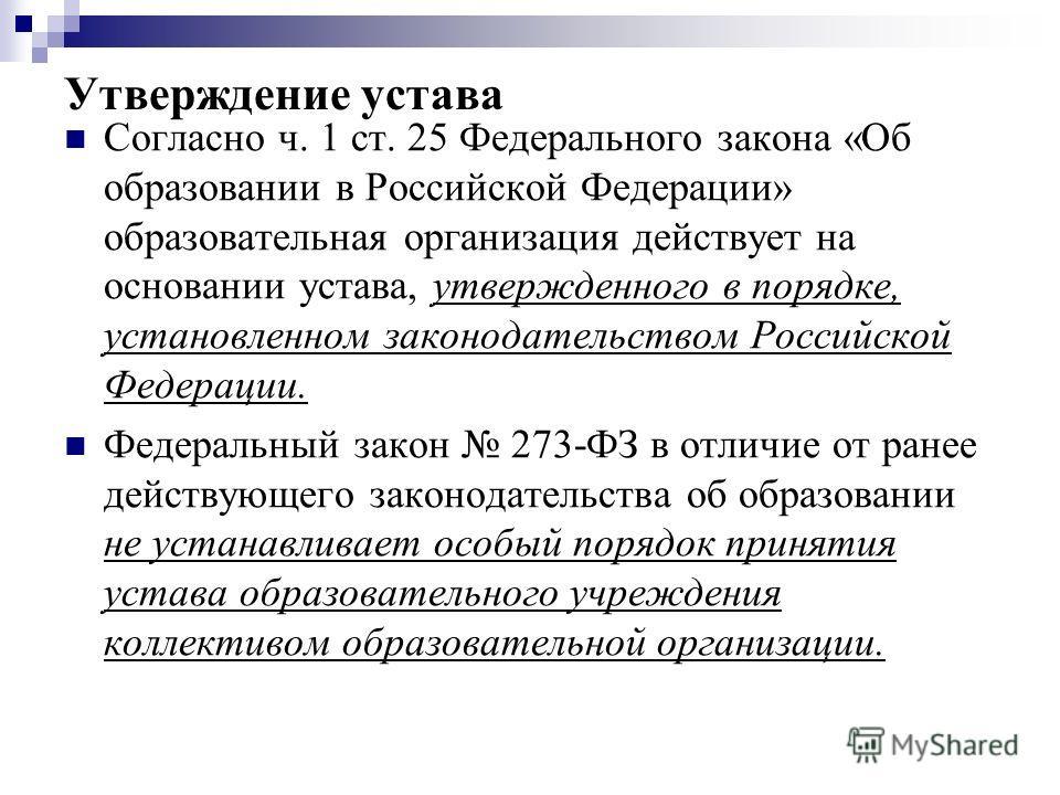 Утверждение устава Согласно ч. 1 ст. 25 Федерального закона «Об образовании в Российской Федерации» образовательная организация действует на основании устава, утвержденного в порядке, установленном законодательством Российской Федерации. Федеральный
