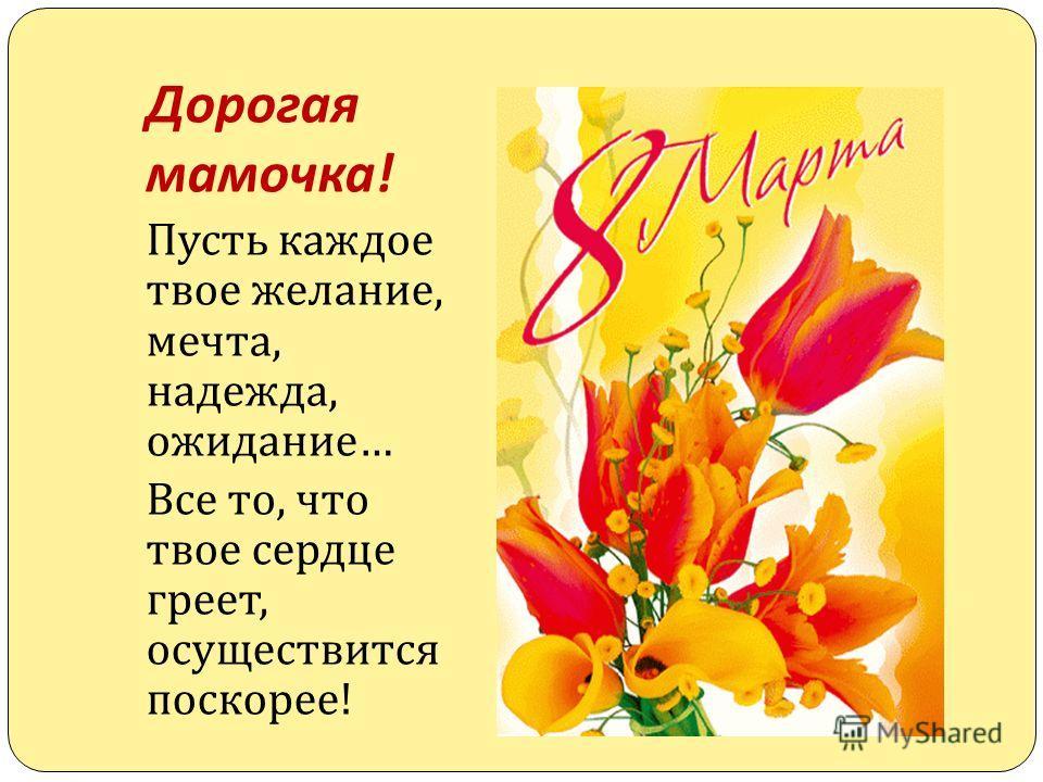 Дорогая мамочка ! Пусть каждое твое желание, мечта, надежда, ожидание … Все то, что твое сердце греет, осуществится поскорее !