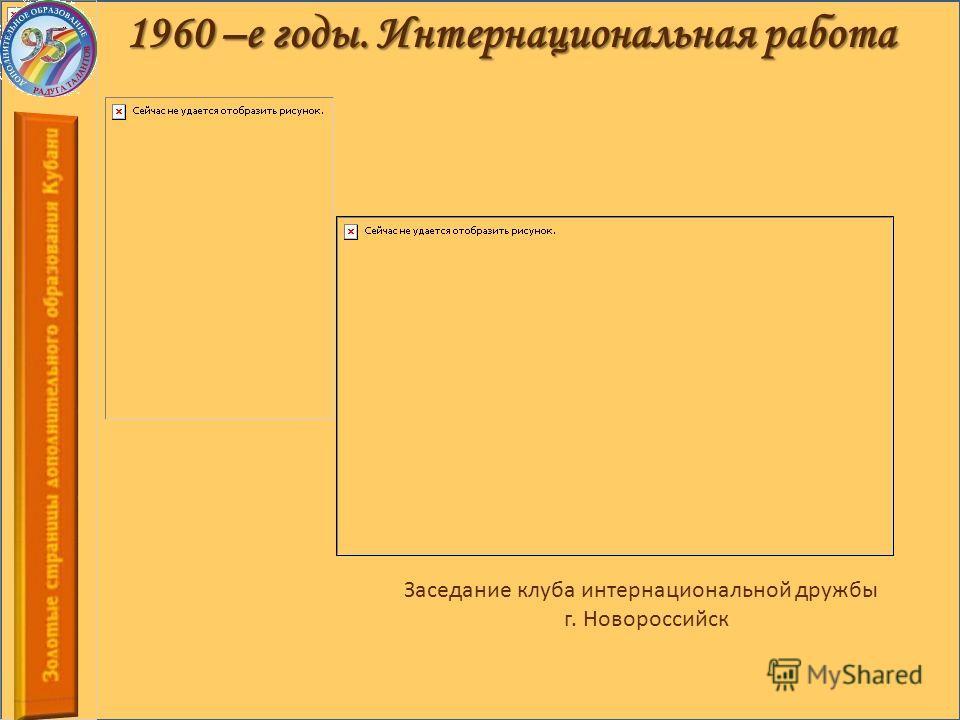 1960 –е годы. Интернациональная работа Заседание клуба интернациональной дружбы г. Новороссийск