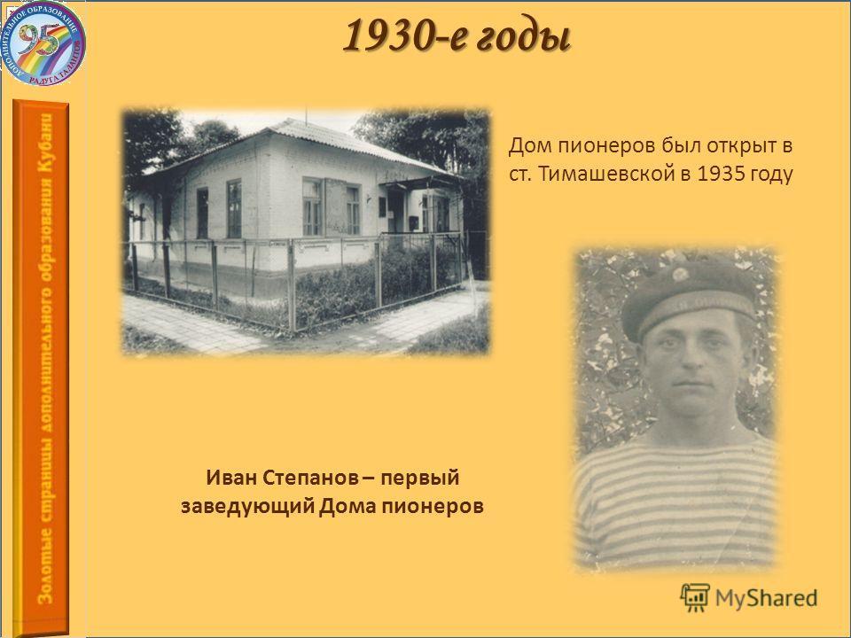 1930-е годы Дом пионеров был открыт в ст. Тимашевской в 1935 году Иван Степанов – первый заведующий Дома пионеров