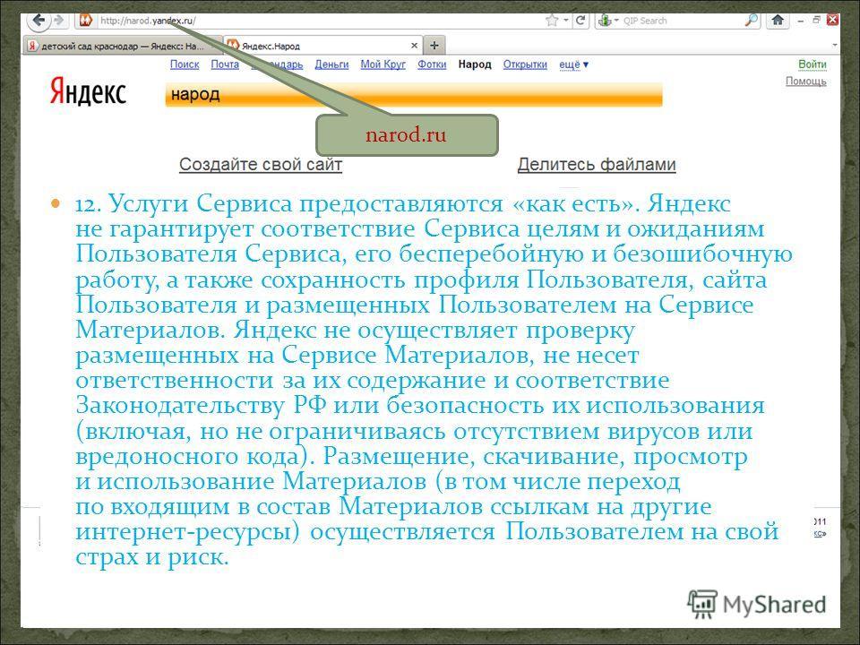 narod.ru 12. Услуги Сервиса предоставляются «как есть». Яндекс не гарантирует соответствие Сервиса целям и ожиданиям Пользователя Сервиса, его бесперебойную и безошибочную работу, а также сохранность профиля Пользователя, сайта Пользователя и размеще