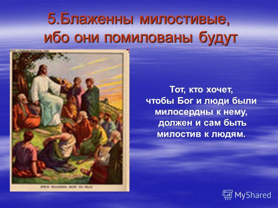 5.Блаженны милостивые, ибо они помилованы будут Тот, кто хочет, чтобы Бог и люди были милосердны к нему, должен и сам быть милостив к людям.