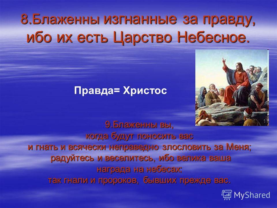 8.Блаженны изгнанные за правду, ибо их есть Царство Небесное. Правда= Христос 9.Блаженны вы, когда будут поносить вас и гнать и всячески неправедно злословить за Меня; радуйтесь и веселитесь, ибо велика ваша радуйтесь и веселитесь, ибо велика ваша на