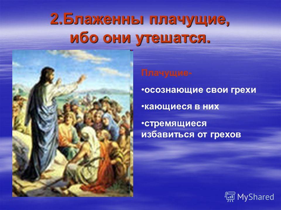 2.Блаженны плачущие, ибо они утешатся. Плачущие- осознающие свои грехи кающиеся в них стремящиеся избавиться от грехов
