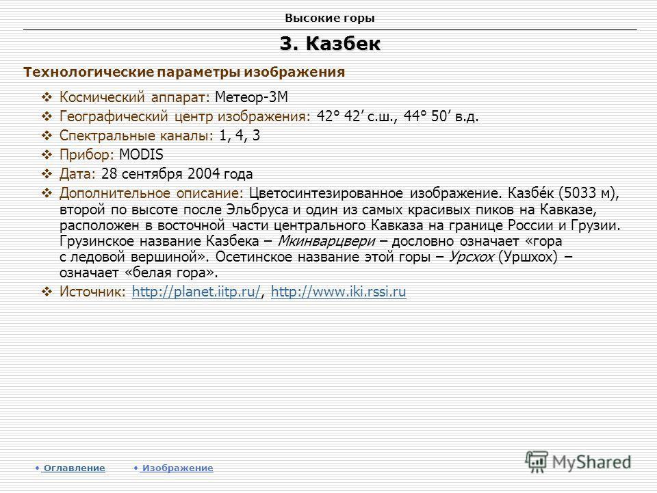 Высокие горы 3. Казбек Космический аппарат: Метеор-3М Географический центр изображения: 42° 42 с.ш., 44° 50 в.д. Спектральные каналы: 1, 4, 3 Прибор: MODIS Дата: 28 сентября 2004 года Дополнительное описание: Цветосинтезированное изображение. Казбе́к