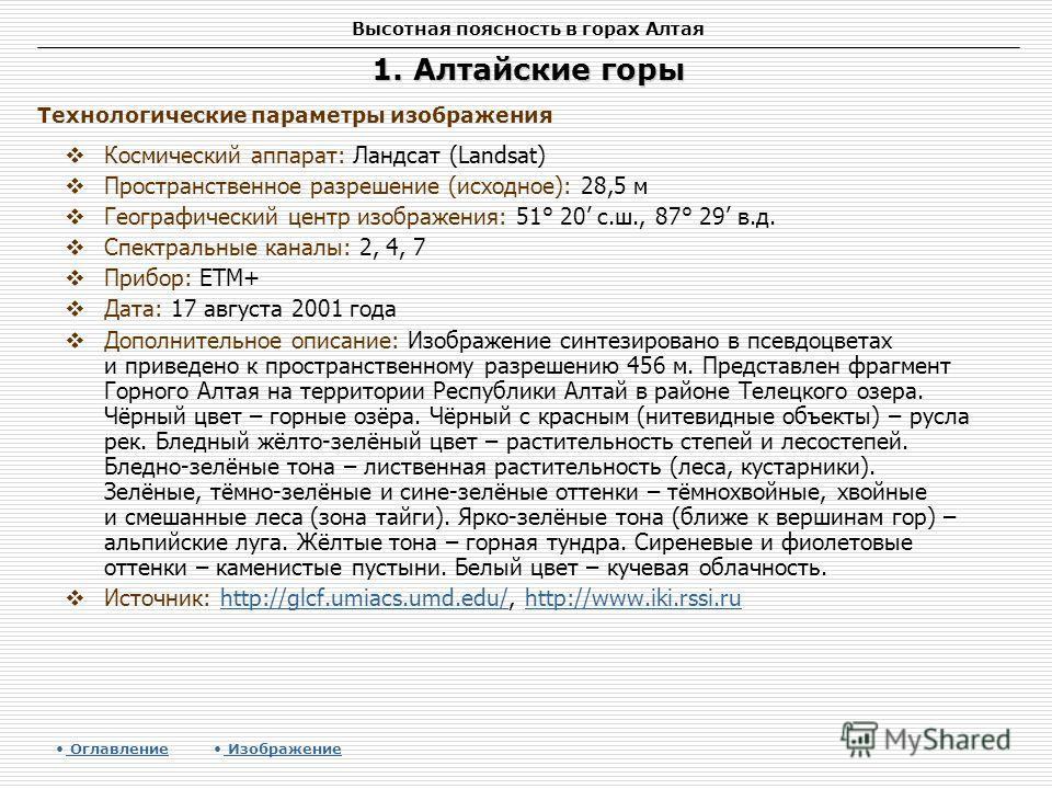 Высотная поясность в горах Алтая 1. Алтайские горы Космический аппарат: Ландсат (Landsat) Пространственное разрешение (исходное): 28,5 м Географический центр изображения: 51° 20 с.ш., 87° 29 в.д. Спектральные каналы: 2, 4, 7 Прибор: ETM+ Дата: 17 авг