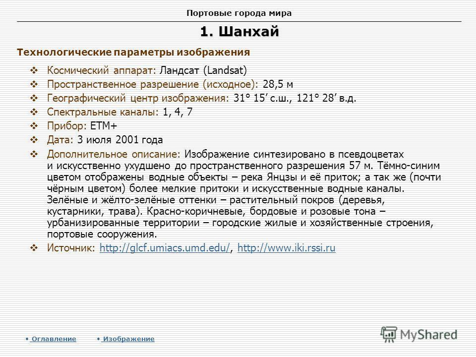 Портовые города мира 1. Шанхай Космический аппарат: Ландсат (Landsat) Пространственное разрешение (исходное): 28,5 м Географический центр изображения: 31° 15 с.ш., 121° 28 в.д. Спектральные каналы: 1, 4, 7 Прибор: ETM+ Дата: 3 июля 2001 года Дополнит