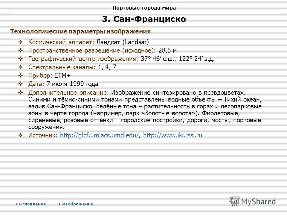 Портовые города мира 3. Сан-Франциско Космический аппарат: Ландсат (Landsat) Пространственное разрешение (исходное): 28,5 м Географический центр изображения: 37° 46 с.ш., 122° 24 з.д. Спектральные каналы: 1, 4, 7 Прибор: ETM+ Дата: 7 июля 1999 года Д
