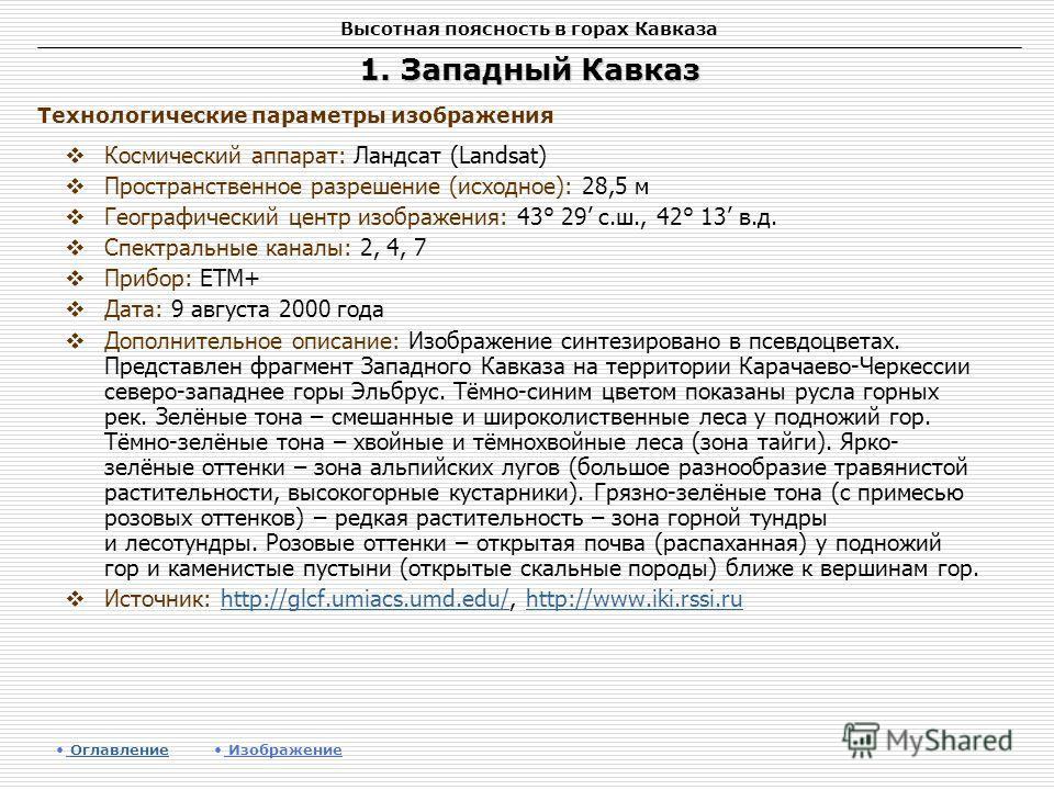 Высотная поясность в горах Кавказа 1. Западный Кавказ Космический аппарат: Ландсат (Landsat) Пространственное разрешение (исходное): 28,5 м Географический центр изображения: 43° 29 с.ш., 42° 13 в.д. Спектральные каналы: 2, 4, 7 Прибор: ETM+ Дата: 9 а