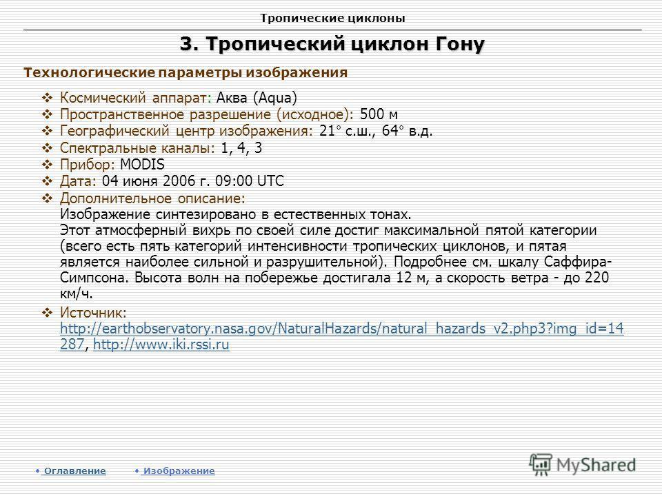 Тропические циклоны 3. Тропический циклон Гону Космический аппарат: Аква (Aqua) Пространственное разрешение (исходное): 500 м Географический центр изображения: 21° с.ш., 64° в.д. Спектральные каналы: 1, 4, 3 Прибор: MODIS Дата: 04 июня 2006 г. 09:00