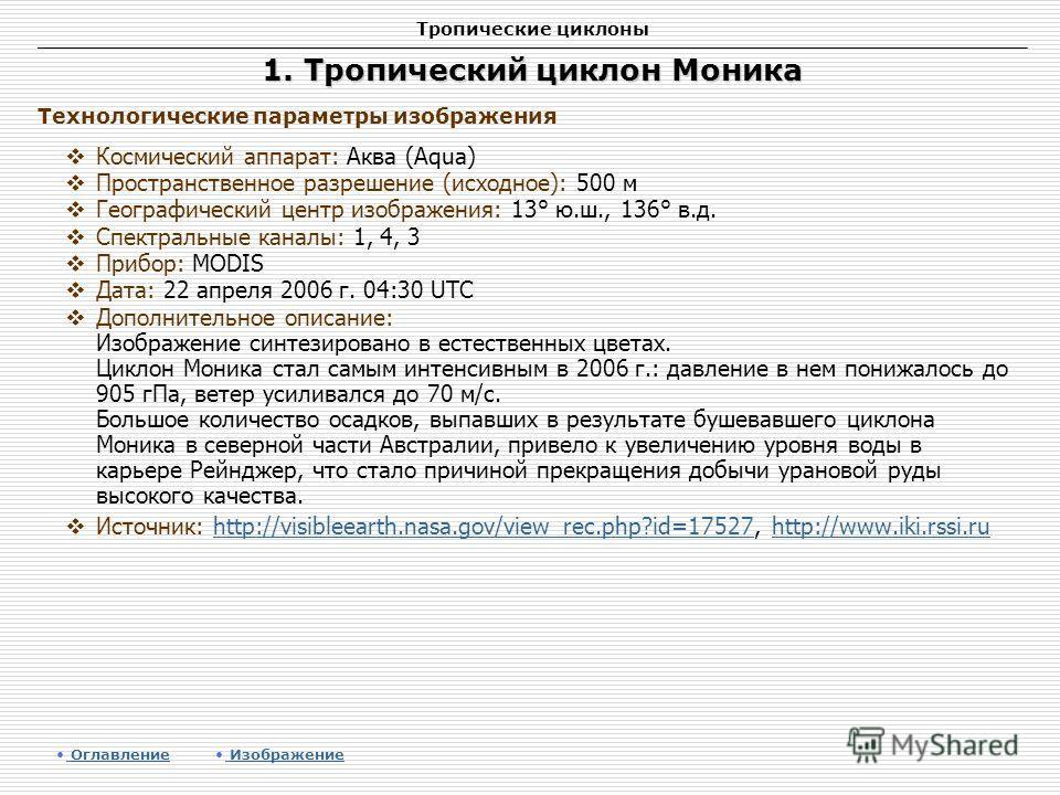 Тропические циклоны 1. Тропический циклон Моника Космический аппарат: Аква (Aqua) Пространственное разрешение (исходное): 500 м Географический центр изображения: 13° ю.ш., 136° в.д. Спектральные каналы: 1, 4, 3 Прибор: MODIS Дата: 22 апреля 2006 г. 0