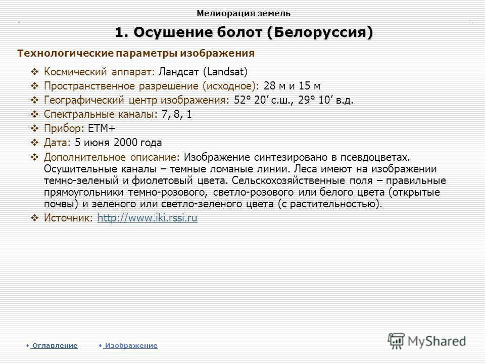 Мелиорация земель 1. Осушение болот (Белоруссия) Космический аппарат: Ландсат (Landsat) Пространственное разрешение (исходное): 28 м и 15 м Географический центр изображения: 52° 20 с.ш., 29° 10 в.д. Спектральные каналы: 7, 8, 1 Прибор: ETM+ Дата: 5 и