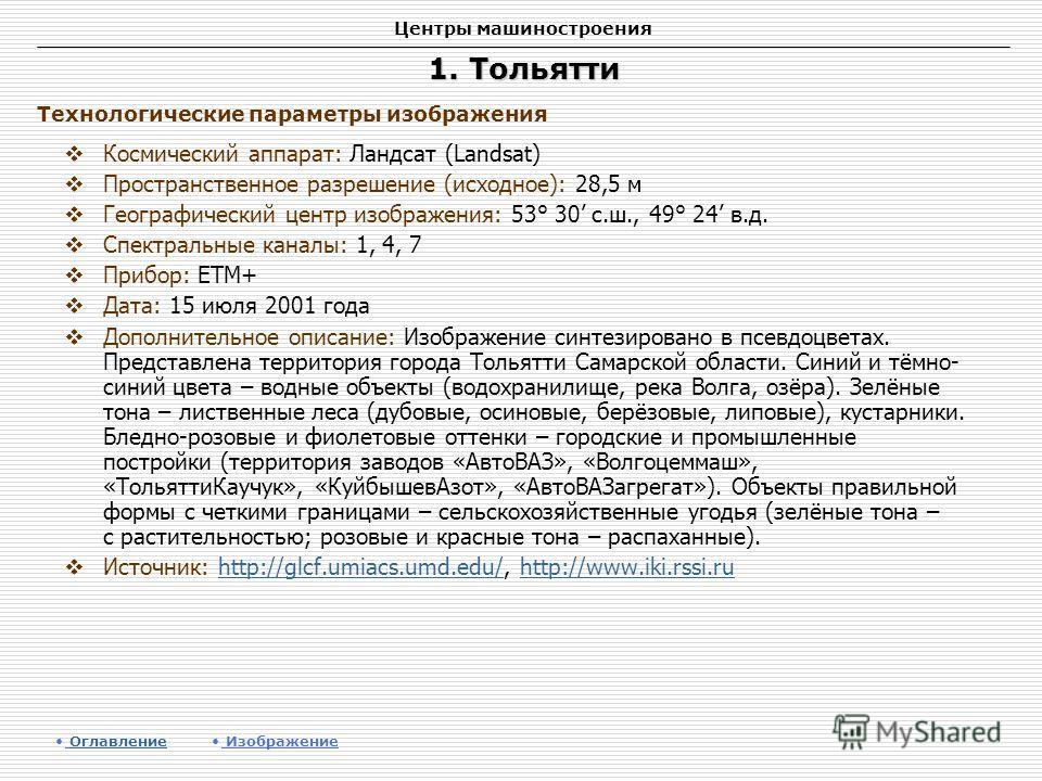 Центры машиностроения 1. Тольятти Космический аппарат: Ландсат (Landsat) Пространственное разрешение (исходное): 28,5 м Географический центр изображения: 53° 30 с.ш., 49° 24 в.д. Спектральные каналы: 1, 4, 7 Прибор: ETM+ Дата: 15 июля 2001 года Допол