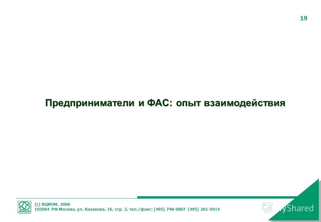 (с) ВЦИОМ, 2006 105064 РФ Москва, ул. Казакова, 16, стр. 2, тел./факс: (495) 748-0807 (495) 261-0414 19 Предприниматели и ФАС: опыт взаимодействия