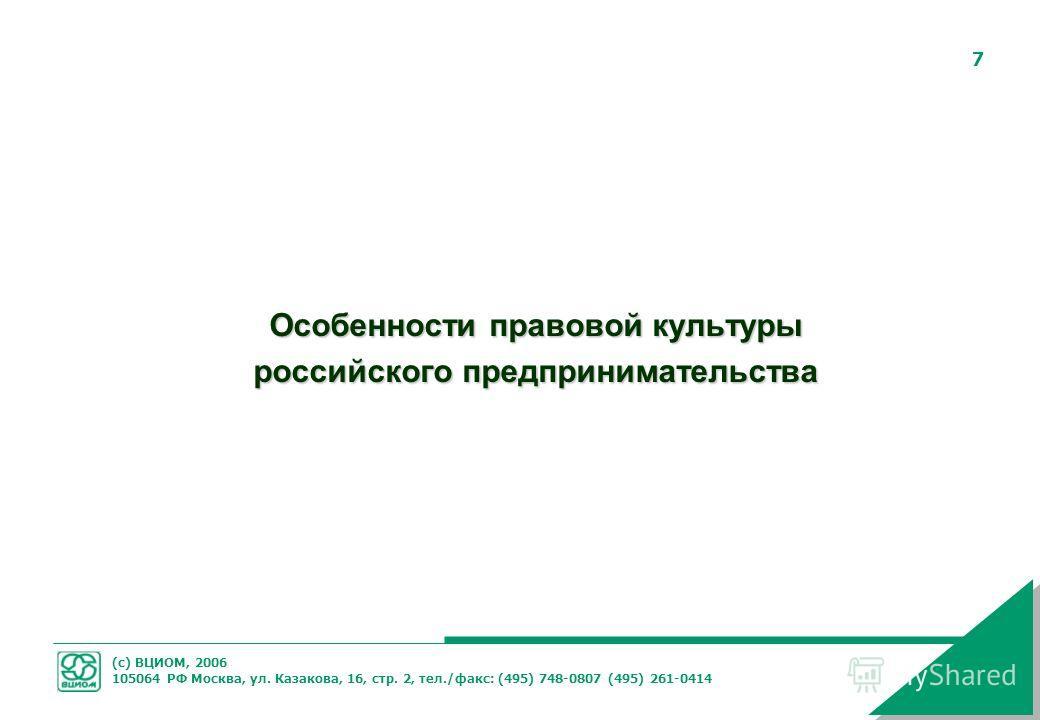 (с) ВЦИОМ, 2006 105064 РФ Москва, ул. Казакова, 16, стр. 2, тел./факс: (495) 748-0807 (495) 261-0414 7 Особенности правовой культуры российского предпринимательства