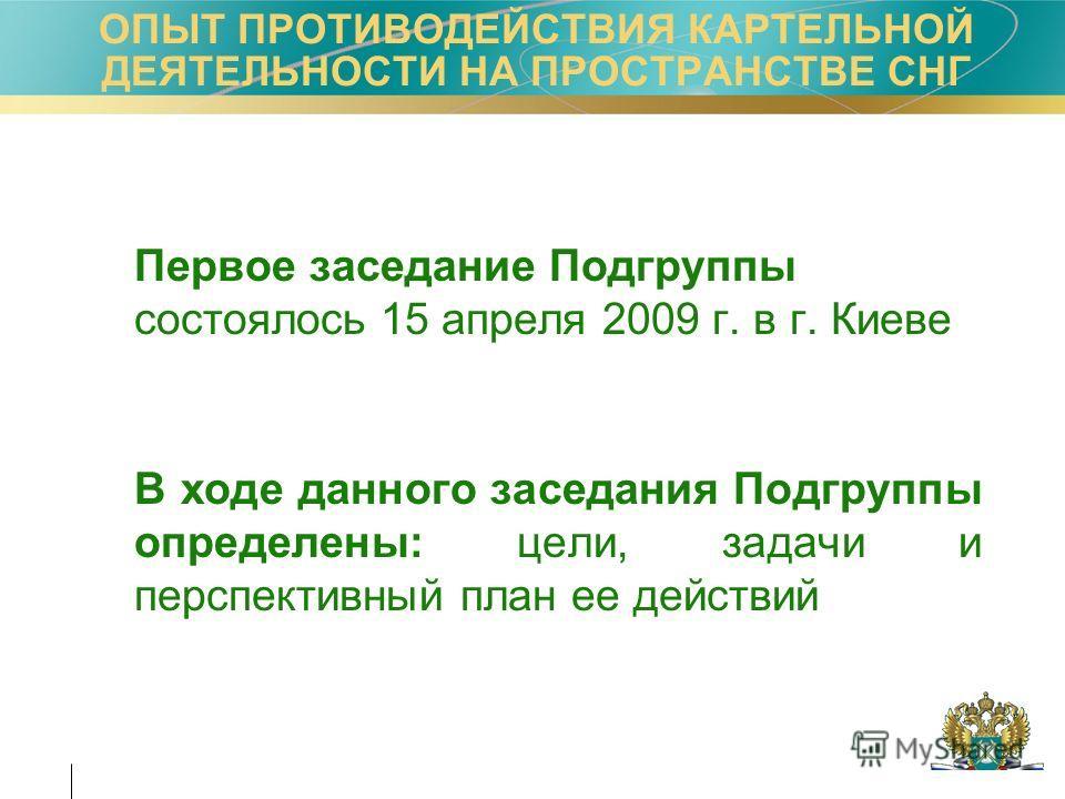 Первое заседание Подгруппы состоялось 15 апреля 2009 г. в г. Киеве В ходе данного заседания Подгруппы определены: цели, задачи и перспективный план ее действий ОПЫТ ПРОТИВОДЕЙСТВИЯ КАРТЕЛЬНОЙ ДЕЯТЕЛЬНОСТИ НА ПРОСТРАНСТВЕ СНГ