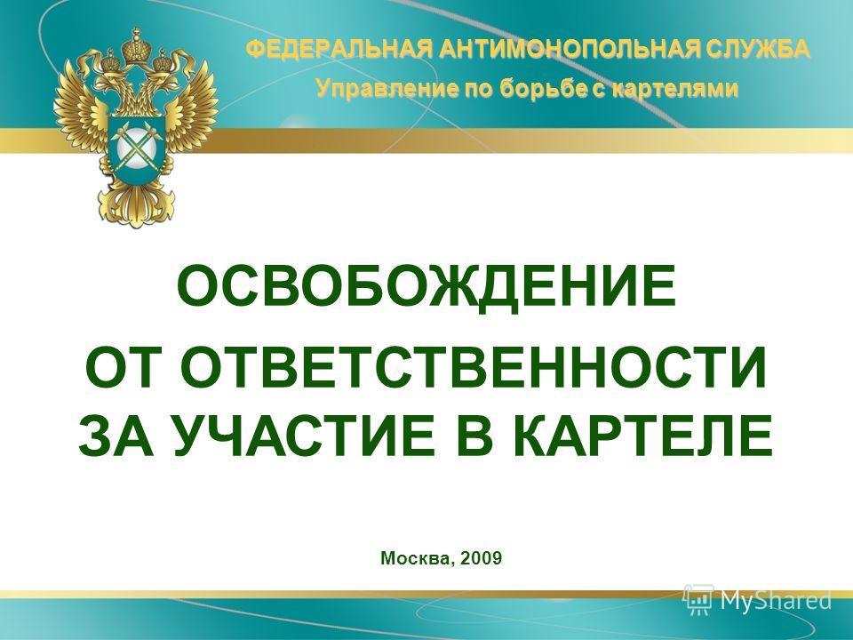 ФЕДЕРАЛЬНАЯ АНТИМОНОПОЛЬНАЯ СЛУЖБА Управление по борьбе с картелями Москва, 2009 ОСВОБОЖДЕНИЕ ОТ ОТВЕТСТВЕННОСТИ ЗА УЧАСТИЕ В КАРТЕЛЕ