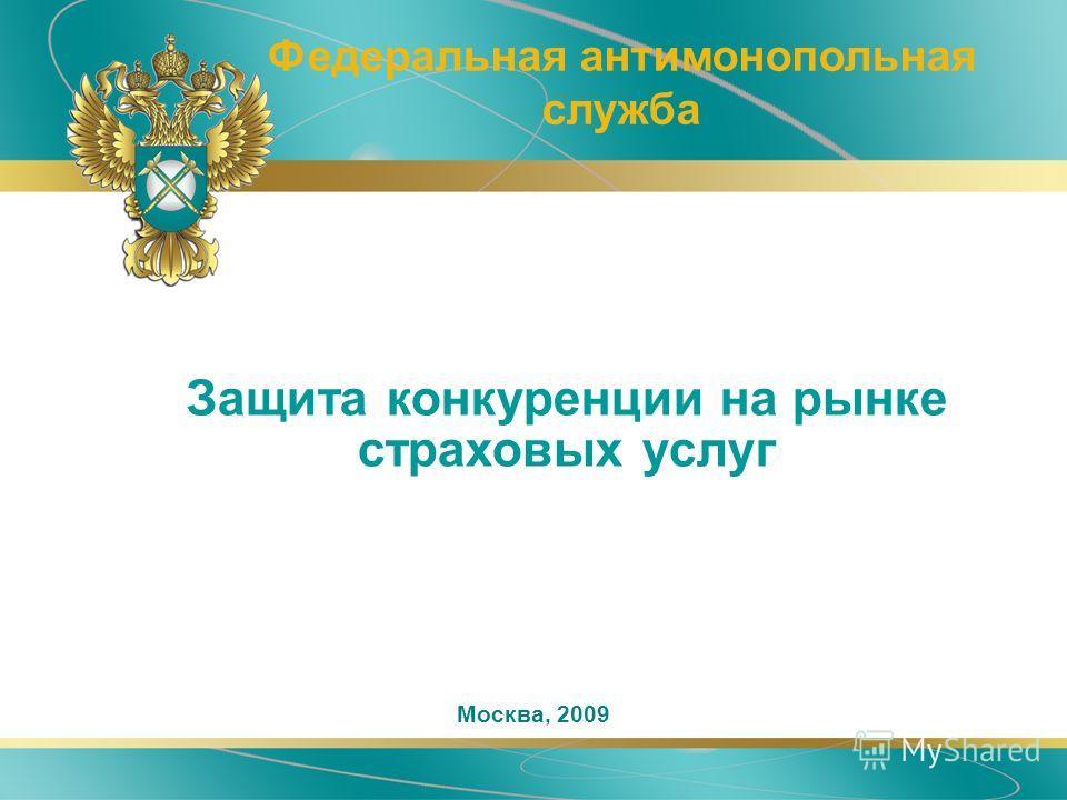 Защита конкуренции на рынке страховых услуг Федеральная антимонопольная служба Москва, 2009