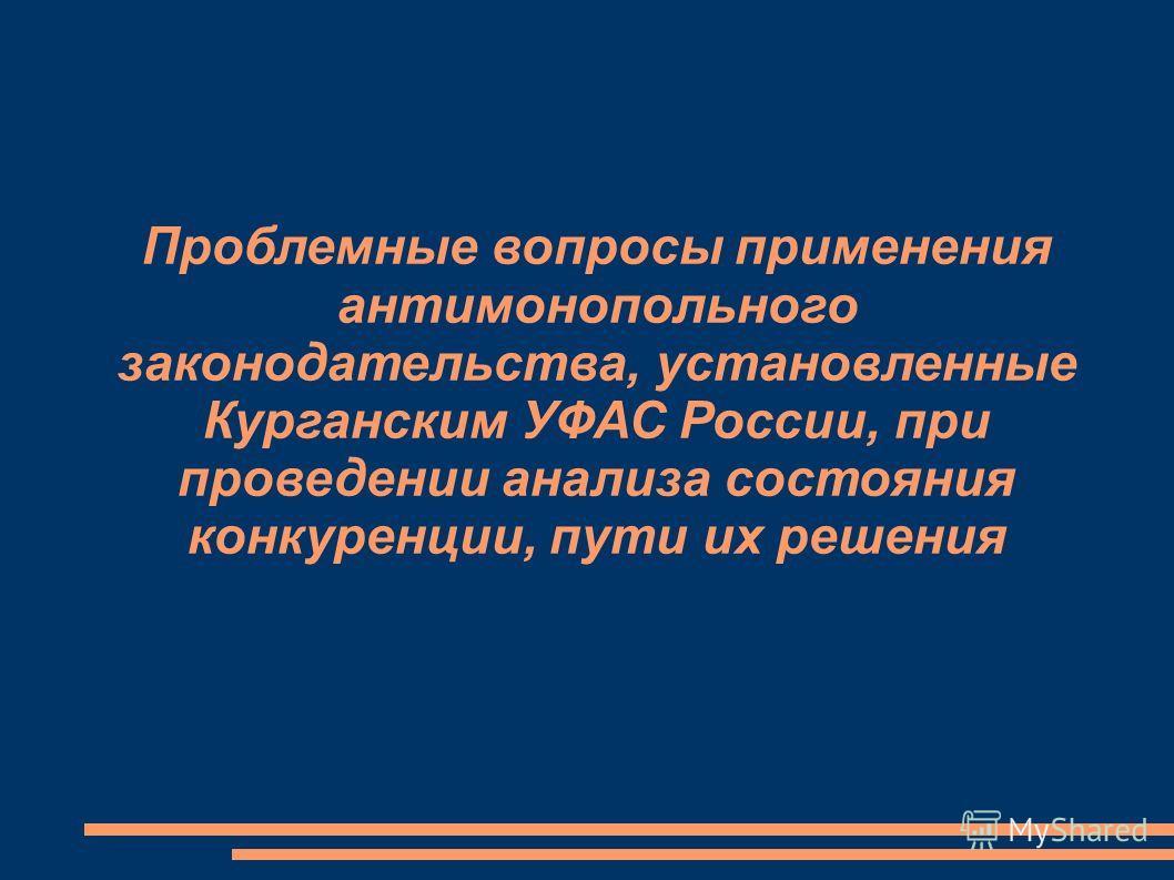 Проблемные вопросы применения антимонопольного законодательства, установленные Курганским УФАС России, при проведении анализа состояния конкуренции, пути их решения