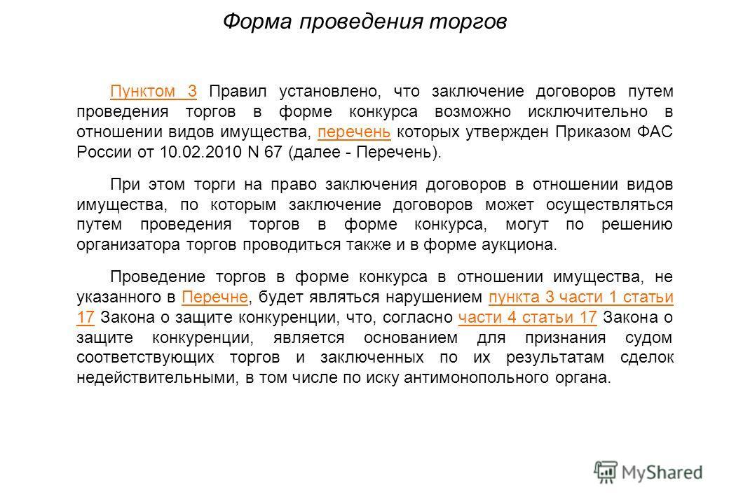 Форма проведения торгов Пунктом 3 Правил установлено, что заключение договоров путем проведения торгов в форме конкурса возможно исключительно в отношении видов имущества, перечень которых утвержден Приказом ФАС России от 10.02.2010 N 67 (далее - Пер