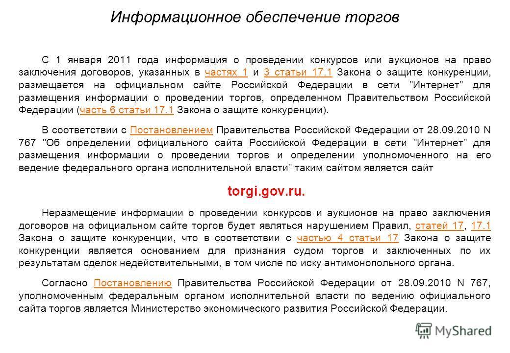 Информационное обеспечение торгов С 1 января 2011 года информация о проведении конкурсов или аукционов на право заключения договоров, указанных в частях 1 и 3 статьи 17.1 Закона о защите конкуренции, размещается на официальном сайте Российской Федера
