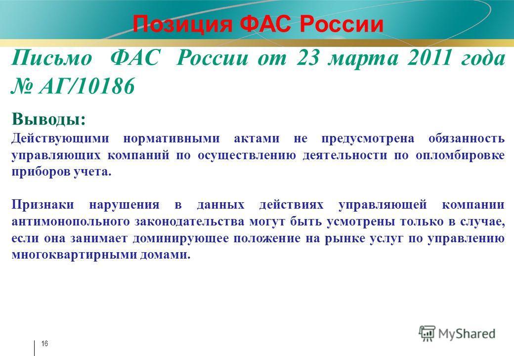 16 Позиция ФАС России Письмо ФАС России от 23 марта 2011 года АГ/10186 Выводы: Действующими нормативными актами не предусмотрена обязанность управляющих компаний по осуществлению деятельности по опломбировке приборов учета. Признаки нарушения в данны