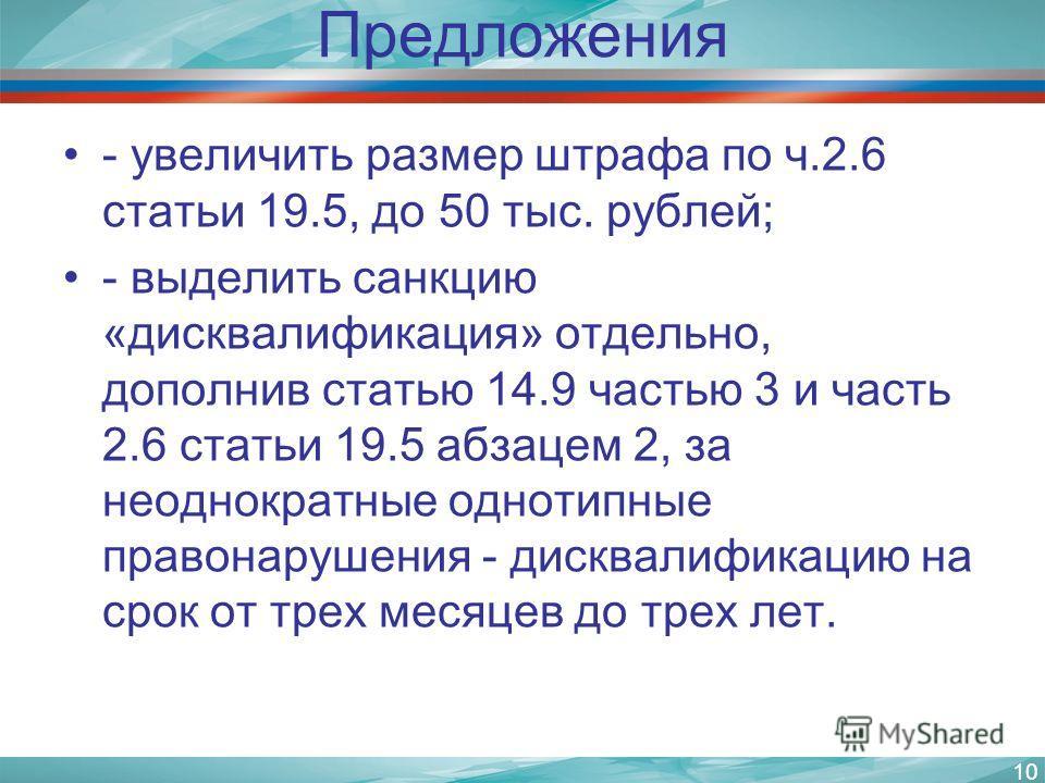 Предложения - увеличить размер штрафа по ч.2.6 статьи 19.5, до 50 тыс. рублей; - выделить санкцию «дисквалификация» отдельно, дополнив статью 14.9 частью 3 и часть 2.6 статьи 19.5 абзацем 2, за неоднократные однотипные правонарушения - дисквалификаци