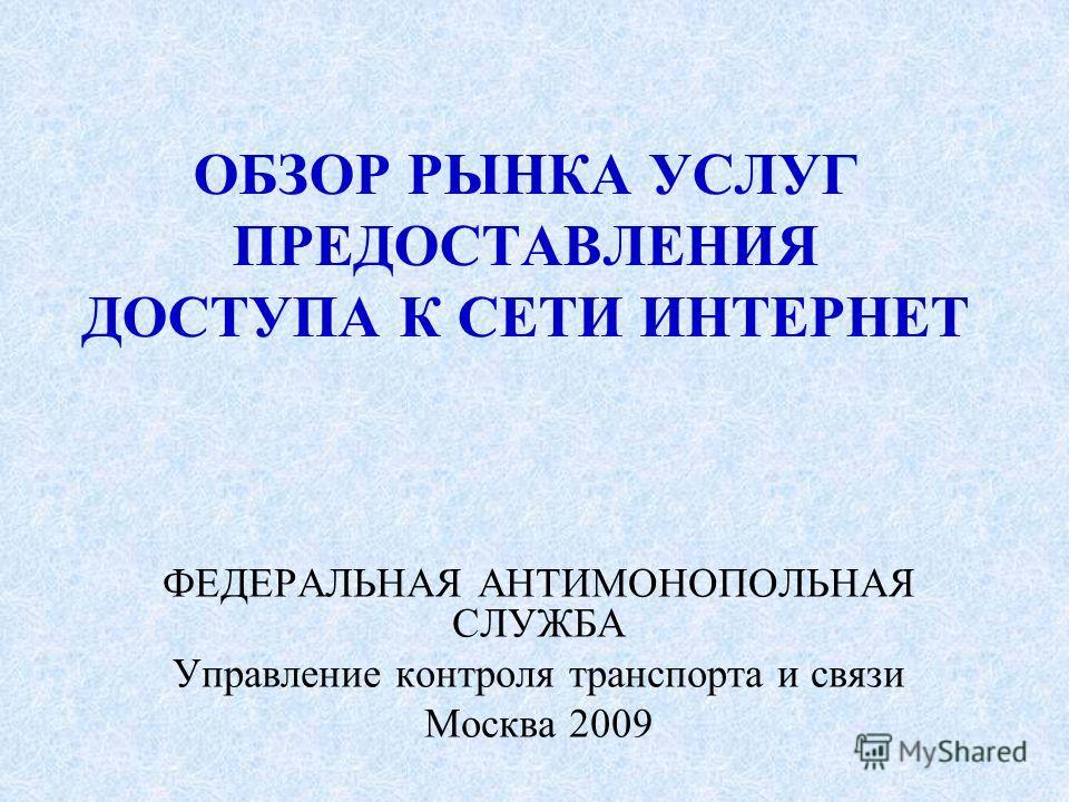 ОБЗОР РЫНКА УСЛУГ ПРЕДОСТАВЛЕНИЯ ДОСТУПА К СЕТИ ИНТЕРНЕТ ФЕДЕРАЛЬНАЯ АНТИМОНОПОЛЬНАЯ СЛУЖБА Управление контроля транспорта и связи Москва 2009