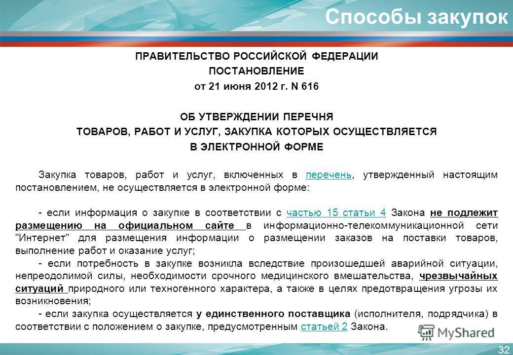 ПРАВИТЕЛЬСТВО РОССИЙСКОЙ ФЕДЕРАЦИИ ПОСТАНОВЛЕНИЕ от 21 июня 2012 г. N 616 ОБ УТВЕРЖДЕНИИ ПЕРЕЧНЯ ТОВАРОВ, РАБОТ И УСЛУГ, ЗАКУПКА КОТОРЫХ ОСУЩЕСТВЛЯЕТСЯ В ЭЛЕКТРОННОЙ ФОРМЕ Закупка товаров, работ и услуг, включенных в перечень, утвержденный настоящим
