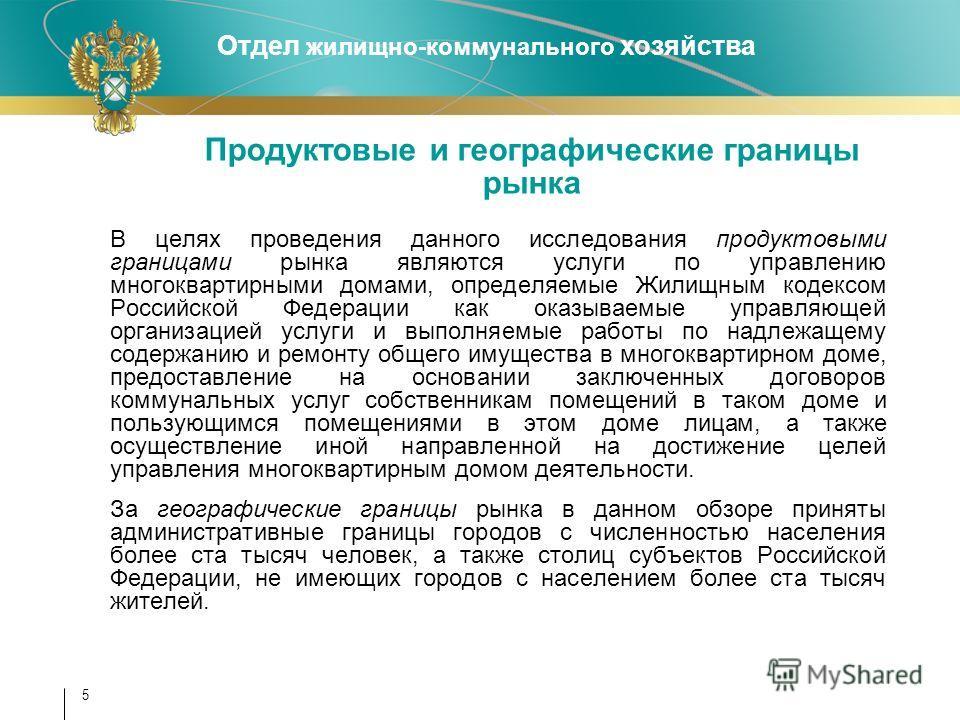 Отдел жилищно-коммунального хозяйства 5 В целях проведения данного исследования продуктовыми границами рынка являются услуги по управлению многоквартирными домами, определяемые Жилищным кодексом Российской Федерации как оказываемые управляющей органи