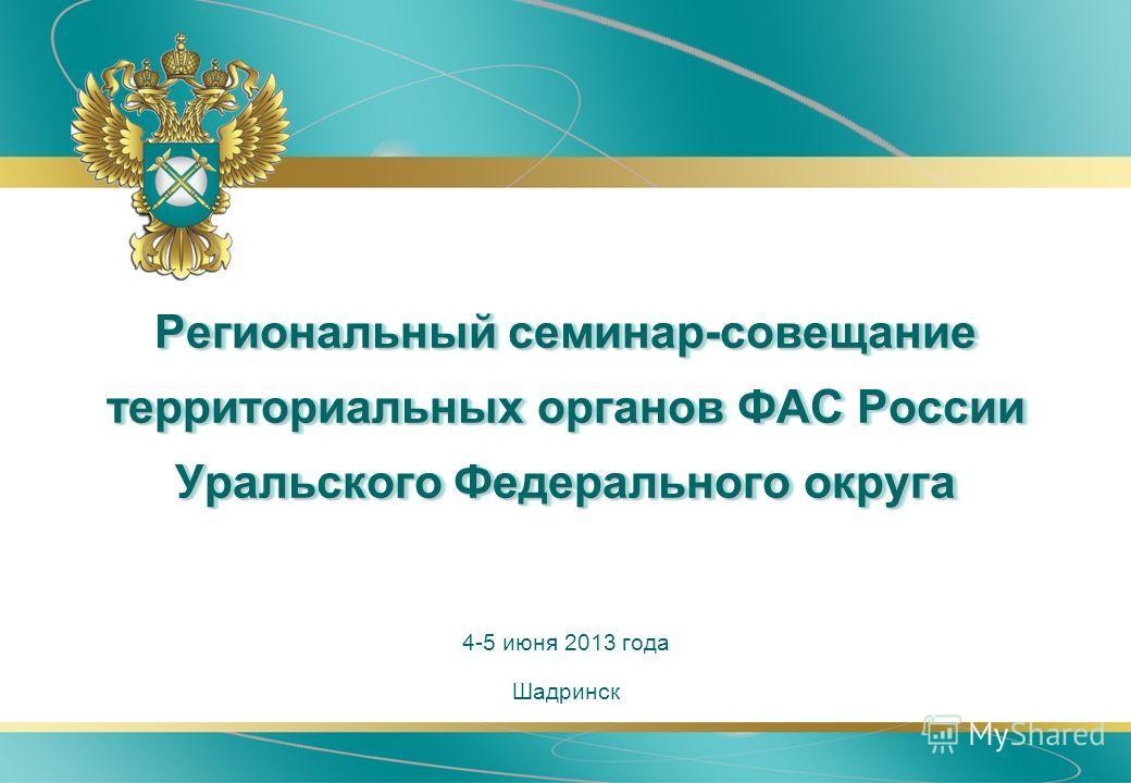 Региональный семинар-совещание территориальных органов ФАС России Уральского Федерального округа Шадринск 4-5 июня 2013 года