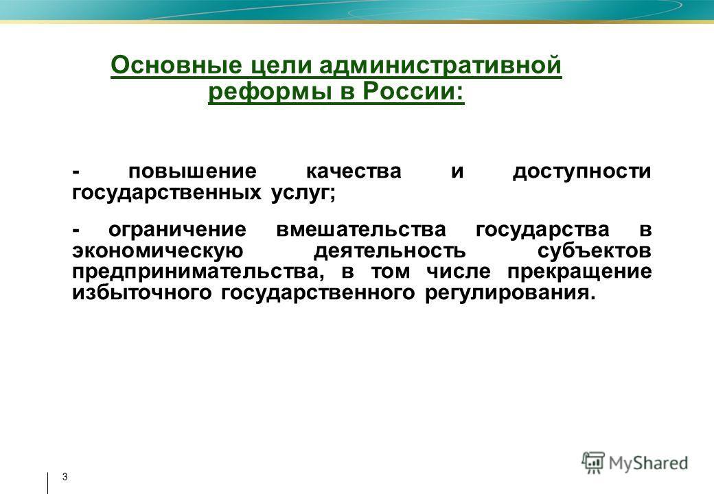 3 3 Основные цели административной реформы в России: - повышение качества и доступности государственных услуг; - ограничение вмешательства государства в экономическую деятельность субъектов предпринимательства, в том числе прекращение избыточного гос