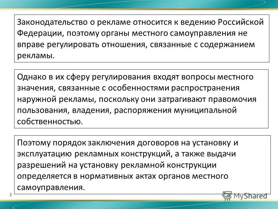 3 Законодательство о рекламе относится к ведению Российской Федерации, поэтому органы местного самоуправления не вправе регулировать отношения, связанные с содержанием рекламы. Однако в их сферу регулирования входят вопросы местного значения, связанн