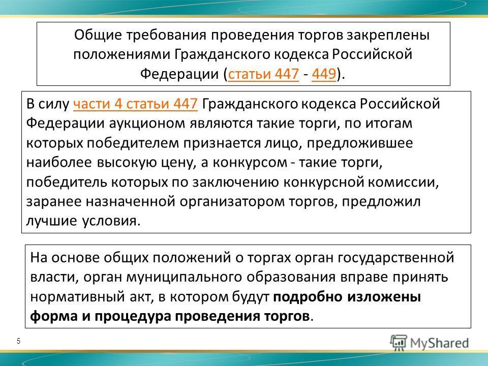 5 Общие требования проведения торгов закреплены положениями Гражданского кодекса Российской Федерации (статьи 447 - 449).статьи 447449 На основе общих положений о торгах орган государственной власти, орган муниципального образования вправе принять но